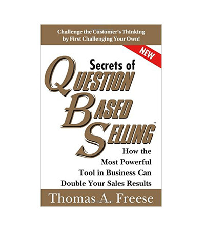Secrets of Question Based Selling: How the Most Powerful Tool in Business Can Double Your Sales Results